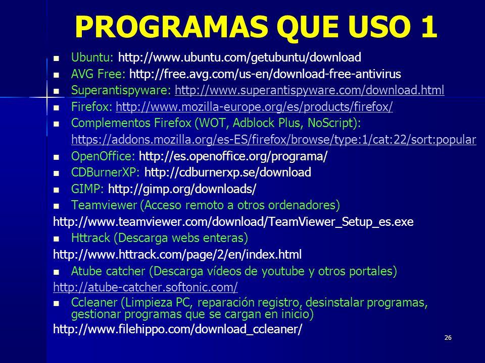26 Ubuntu: http://www.ubuntu.com/getubuntu/download AVG Free: http://free.avg.com/us-en/download-free-antivirus Superantispyware: http://www.superantispyware.com/download.htmlhttp://www.superantispyware.com/download.html Firefox: http://www.mozilla-europe.org/es/products/firefox/http://www.mozilla-europe.org/es/products/firefox/ Complementos Firefox (WOT, Adblock Plus, NoScript): https://addons.mozilla.org/es-ES/firefox/browse/type:1/cat:22/sort:popular OpenOffice: http://es.openoffice.org/programa/ CDBurnerXP: http://cdburnerxp.se/download GIMP: http://gimp.org/downloads/ Teamviewer (Acceso remoto a otros ordenadores) http://www.teamviewer.com/download/TeamViewer_Setup_es.exe Httrack (Descarga webs enteras) http://www.httrack.com/page/2/en/index.html Atube catcher (Descarga vídeos de youtube y otros portales) http://atube-catcher.softonic.com/ Ccleaner (Limpieza PC, reparación registro, desinstalar programas, gestionar programas que se cargan en inicio) http://www.filehippo.com/download_ccleaner/ PROGRAMAS QUE USO 1