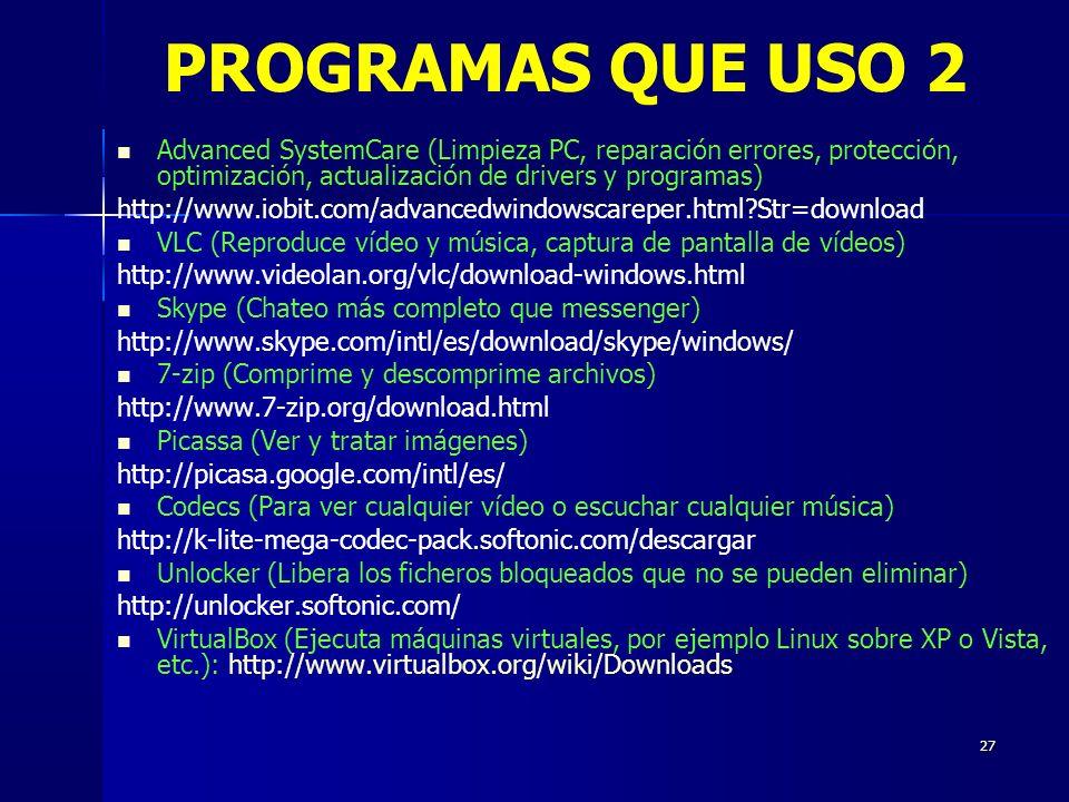 27 Advanced SystemCare (Limpieza PC, reparación errores, protección, optimización, actualización de drivers y programas) http://www.iobit.com/advancedwindowscareper.html?Str=download VLC (Reproduce vídeo y música, captura de pantalla de vídeos) http://www.videolan.org/vlc/download-windows.html Skype (Chateo más completo que messenger) http://www.skype.com/intl/es/download/skype/windows/ 7-zip (Comprime y descomprime archivos) http://www.7-zip.org/download.html Picassa (Ver y tratar imágenes) http://picasa.google.com/intl/es/ Codecs (Para ver cualquier vídeo o escuchar cualquier música) http://k-lite-mega-codec-pack.softonic.com/descargar Unlocker (Libera los ficheros bloqueados que no se pueden eliminar) http://unlocker.softonic.com/ VirtualBox (Ejecuta máquinas virtuales, por ejemplo Linux sobre XP o Vista, etc.): http://www.virtualbox.org/wiki/Downloads PROGRAMAS QUE USO 2