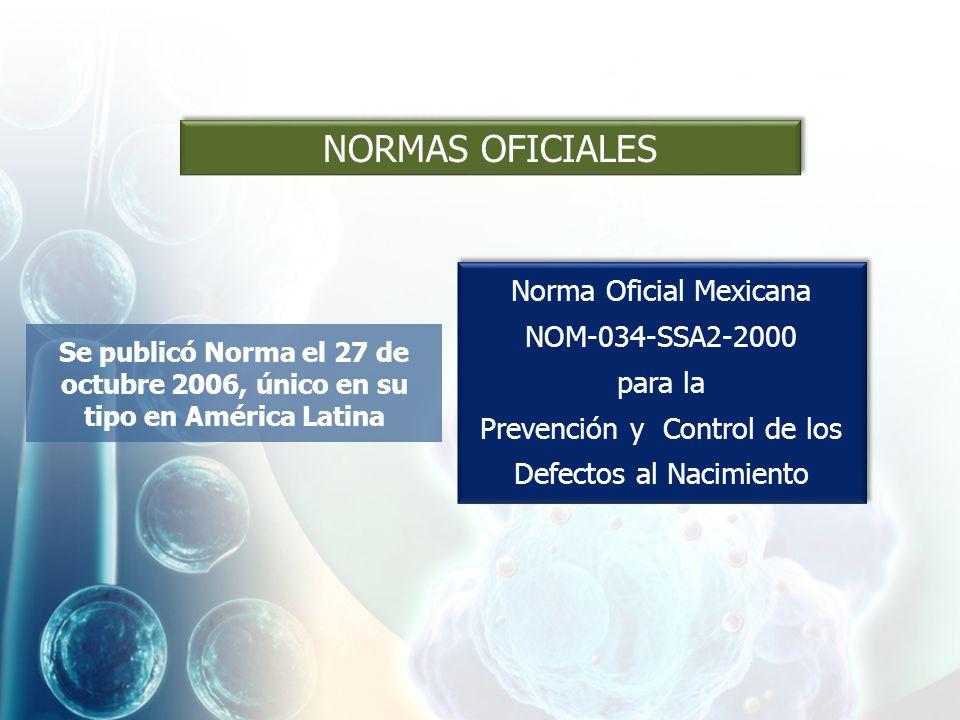 Norma Oficial Mexicana NOM-034-SSA2-2000 para la Prevención y Control de los Defectos al Nacimiento Norma Oficial Mexicana NOM-034-SSA2-2000 para la Prevención y Control de los Defectos al Nacimiento Se publicó Norma el 27 de octubre 2006, único en su tipo en América Latina NORMAS OFICIALES