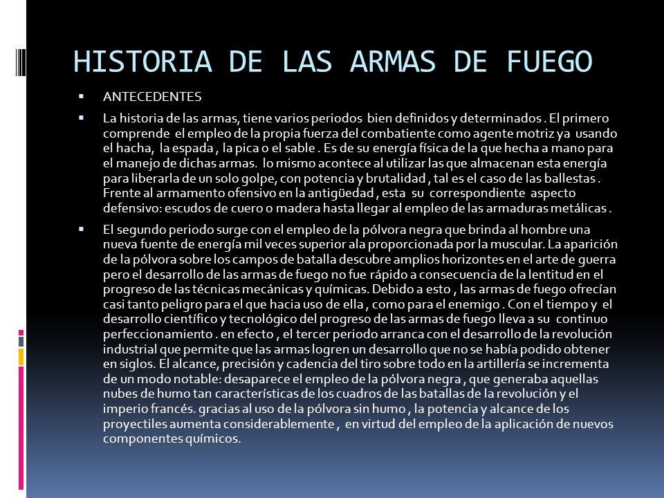 HISTORIA DE LAS ARMAS DE FUEGO ANTECEDENTES La historia de las armas, tiene varios periodos bien definidos y determinados. El primero comprende el emp
