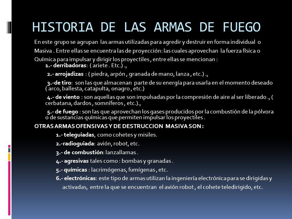 HISTORIA DE LAS ARMAS DE FUEGO En este grupo se agrupan las armas utilizadas para agredir y destruir en forma individual o Masiva. Entre ellas se encu