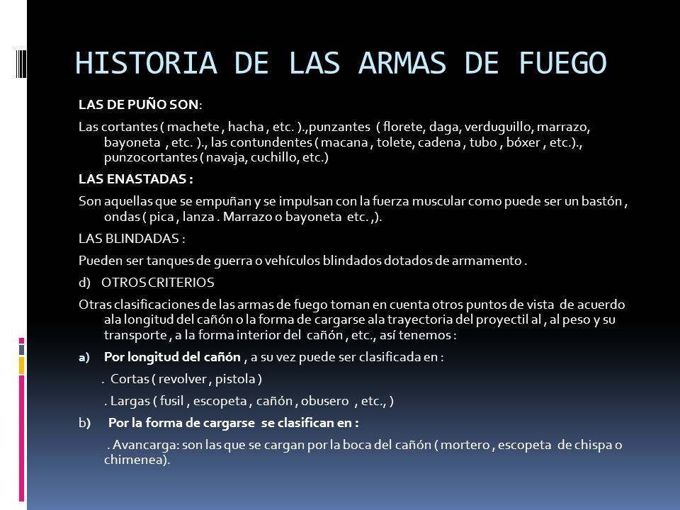 HISTORIA DE LAS ARMAS DE FUEGO LAS DE PUÑO SON: Las cortantes ( machete, hacha, etc. ).,punzantes ( florete, daga, verduguillo, marrazo, bayoneta, etc