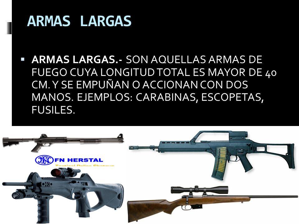 ARMAS LARGAS ARMAS LARGAS.- SON AQUELLAS ARMAS DE FUEGO CUYA LONGITUD TOTAL ES MAYOR DE 40 CM. Y SE EMPUÑAN O ACCIONAN CON DOS MANOS. EJEMPLOS: CARABI