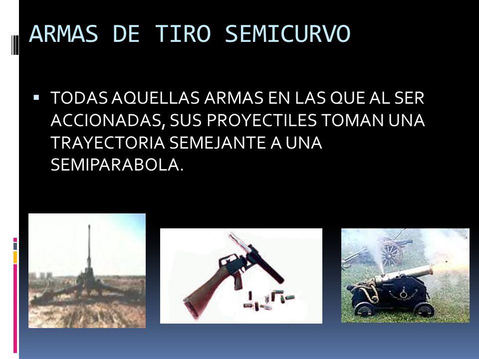 ARMAS DE TIRO SEMICURVO TODAS AQUELLAS ARMAS EN LAS QUE AL SER ACCIONADAS, SUS PROYECTILES TOMAN UNA TRAYECTORIA SEMEJANTE A UNA SEMIPARABOLA.
