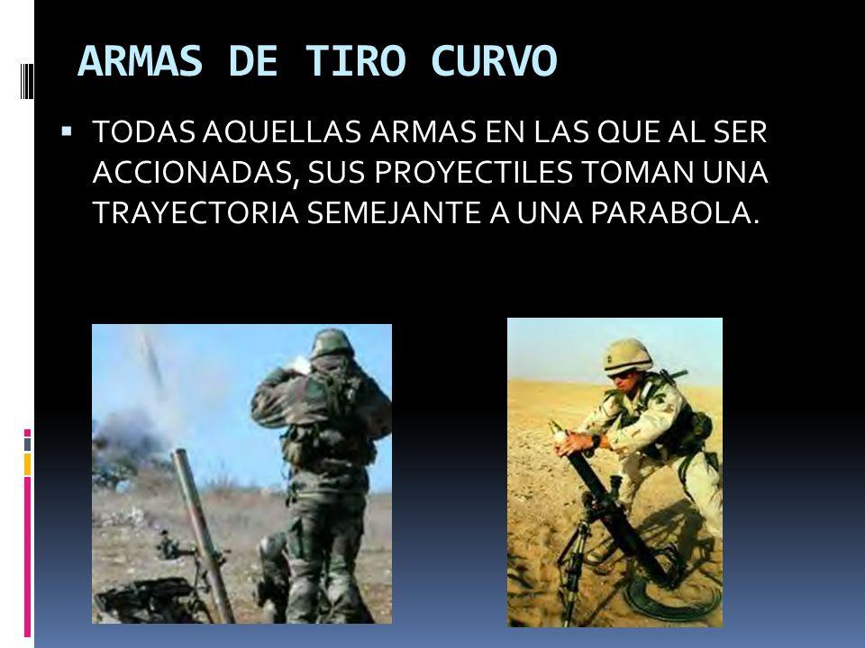 ARMAS DE TIRO CURVO TODAS AQUELLAS ARMAS EN LAS QUE AL SER ACCIONADAS, SUS PROYECTILES TOMAN UNA TRAYECTORIA SEMEJANTE A UNA PARABOLA.