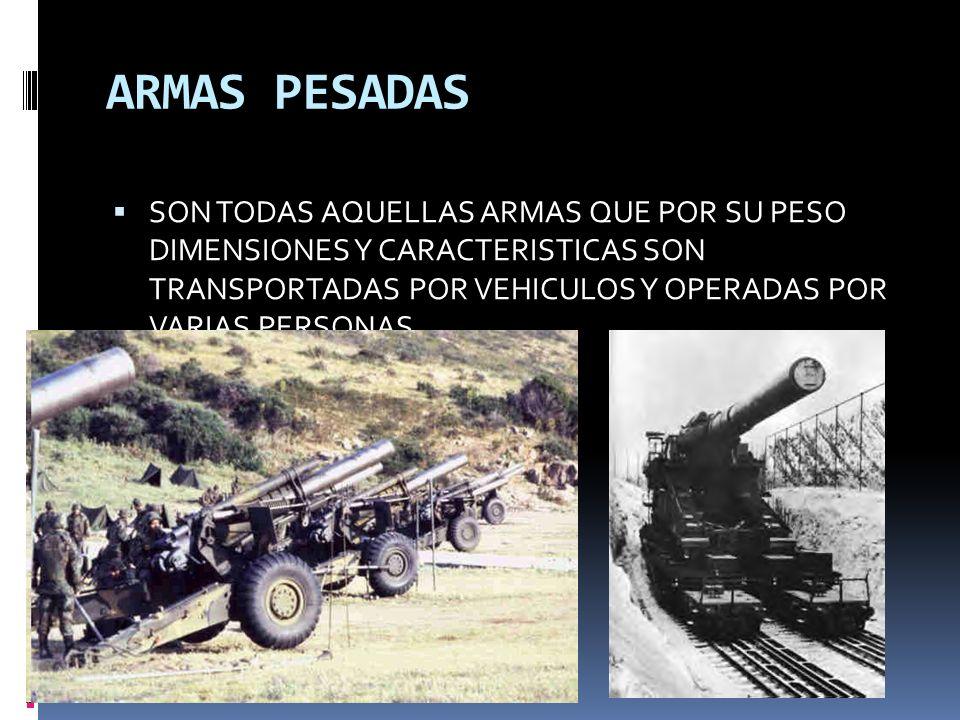 ARMAS PESADAS SON TODAS AQUELLAS ARMAS QUE POR SU PESO DIMENSIONES Y CARACTERISTICAS SON TRANSPORTADAS POR VEHICULOS Y OPERADAS POR VARIAS PERSONAS