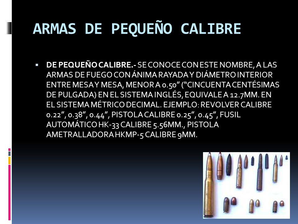 ARMAS DE PEQUEÑO CALIBRE DE PEQUEÑO CALIBRE.- SE CONOCE CON ESTE NOMBRE, A LAS ARMAS DE FUEGO CON ÁNIMA RAYADA Y DIÁMETRO INTERIOR ENTRE MESA Y MESA, MENOR A 0.50 (CINCUENTA CENTÉSIMAS DE PULGADA) EN EL SISTEMA INGLÉS, EQUIVALE A 12.7MM.