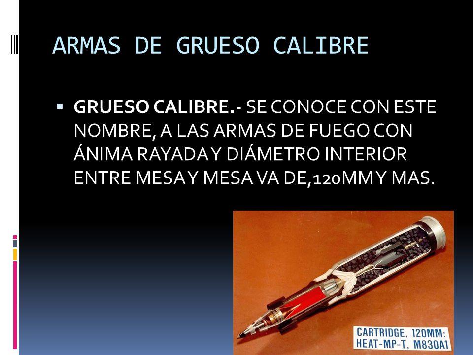 ARMAS DE GRUESO CALIBRE GRUESO CALIBRE.- SE CONOCE CON ESTE NOMBRE, A LAS ARMAS DE FUEGO CON ÁNIMA RAYADA Y DIÁMETRO INTERIOR ENTRE MESA Y MESA VA DE,120MM Y MAS.