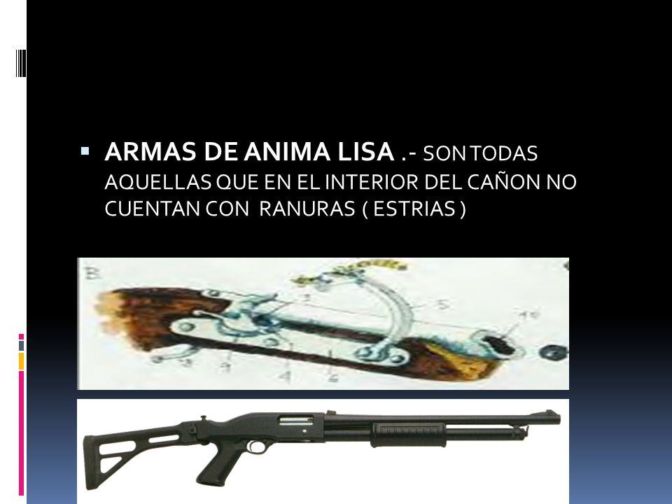 ARMAS DE ANIMA LISA.- SON TODAS AQUELLAS QUE EN EL INTERIOR DEL CAÑON NO CUENTAN CON RANURAS ( ESTRIAS )