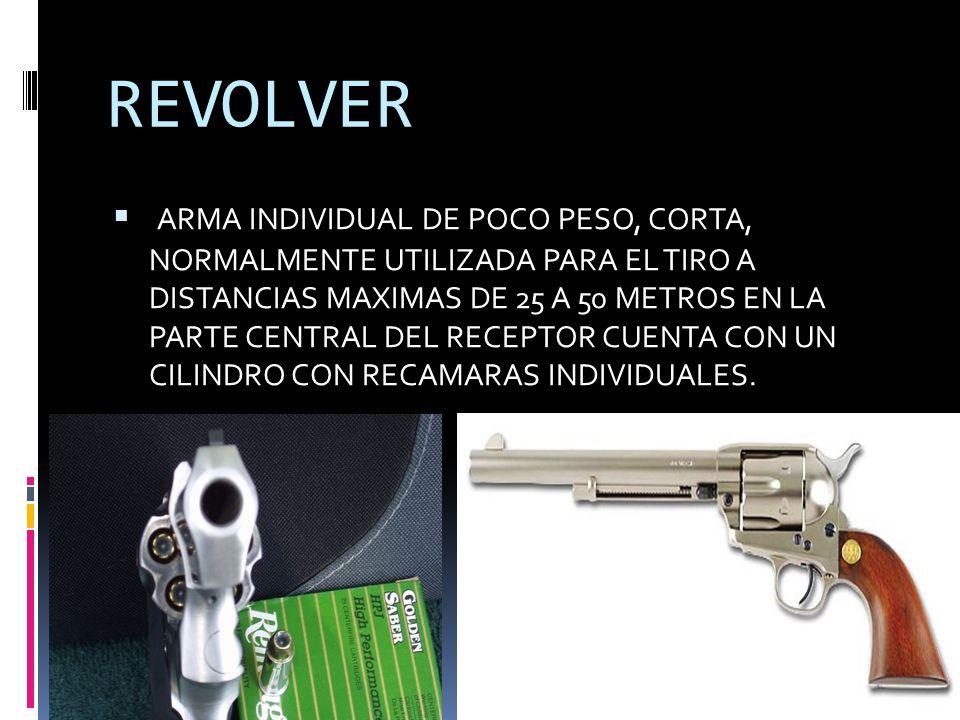 REVOLVER ARMA INDIVIDUAL DE POCO PESO, CORTA, NORMALMENTE UTILIZADA PARA EL TIRO A DISTANCIAS MAXIMAS DE 25 A 50 METROS EN LA PARTE CENTRAL DEL RECEPTOR CUENTA CON UN CILINDRO CON RECAMARAS INDIVIDUALES.