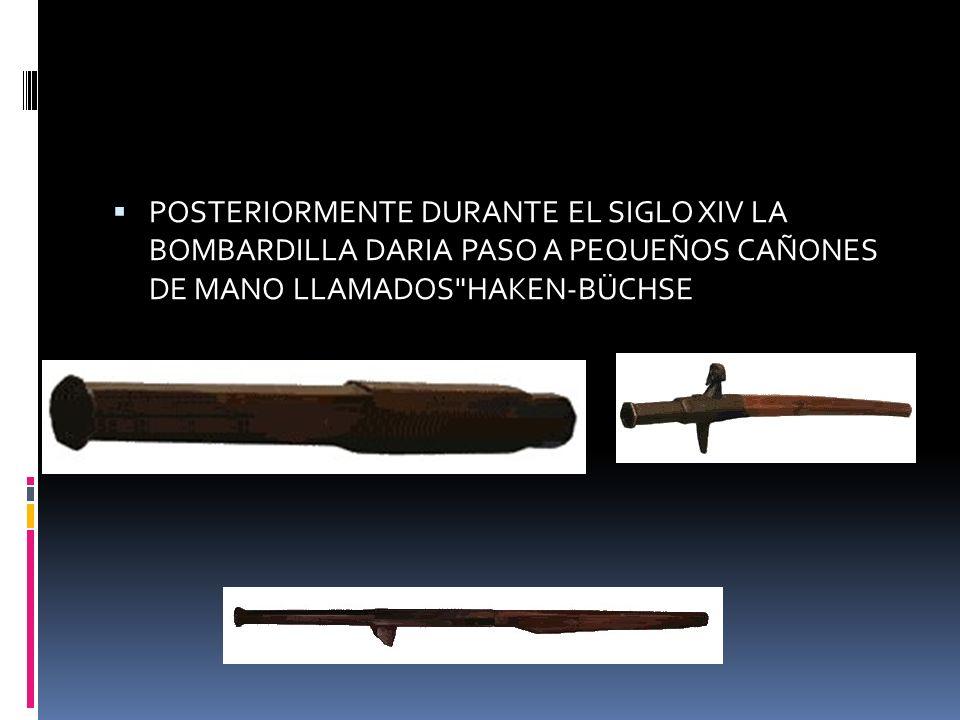 POSTERIORMENTE DURANTE EL SIGLO XIV LA BOMBARDILLA DARIA PASO A PEQUEÑOS CAÑONES DE MANO LLAMADOS