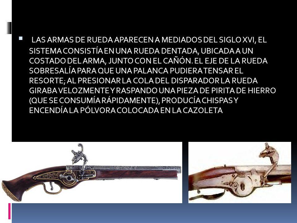 LAS ARMAS DE RUEDA APARECEN A MEDIADOS DEL SIGLO XVI, EL SISTEMA CONSISTÍA EN UNA RUEDA DENTADA, UBICADA A UN COSTADO DEL ARMA, JUNTO CON EL CAÑÓN.