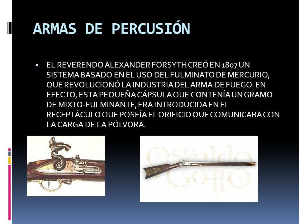 ARMAS DE PERCUSIÓN EL REVERENDO ALEXANDER FORSYTH CREÓ EN 1807 UN SISTEMA BASADO EN EL USO DEL FULMINATO DE MERCURIO, QUE REVOLUCIONÓ LA INDUSTRIA DEL ARMA DE FUEGO.