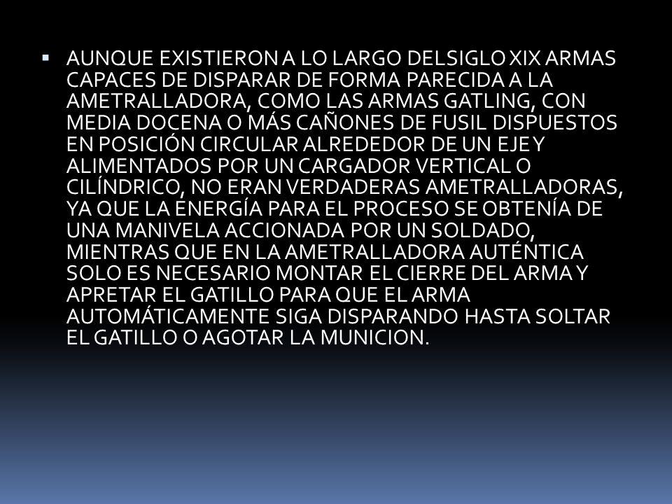 AUNQUE EXISTIERON A LO LARGO DELSIGLO XIX ARMAS CAPACES DE DISPARAR DE FORMA PARECIDA A LA AMETRALLADORA, COMO LAS ARMAS GATLING, CON MEDIA DOCENA O MÁS CAÑONES DE FUSIL DISPUESTOS EN POSICIÓN CIRCULAR ALREDEDOR DE UN EJE Y ALIMENTADOS POR UN CARGADOR VERTICAL O CILÍNDRICO, NO ERAN VERDADERAS AMETRALLADORAS, YA QUE LA ENERGÍA PARA EL PROCESO SE OBTENÍA DE UNA MANIVELA ACCIONADA POR UN SOLDADO, MIENTRAS QUE EN LA AMETRALLADORA AUTÉNTICA SOLO ES NECESARIO MONTAR EL CIERRE DEL ARMA Y APRETAR EL GATILLO PARA QUE EL ARMA AUTOMÁTICAMENTE SIGA DISPARANDO HASTA SOLTAR EL GATILLO O AGOTAR LA MUNICION.