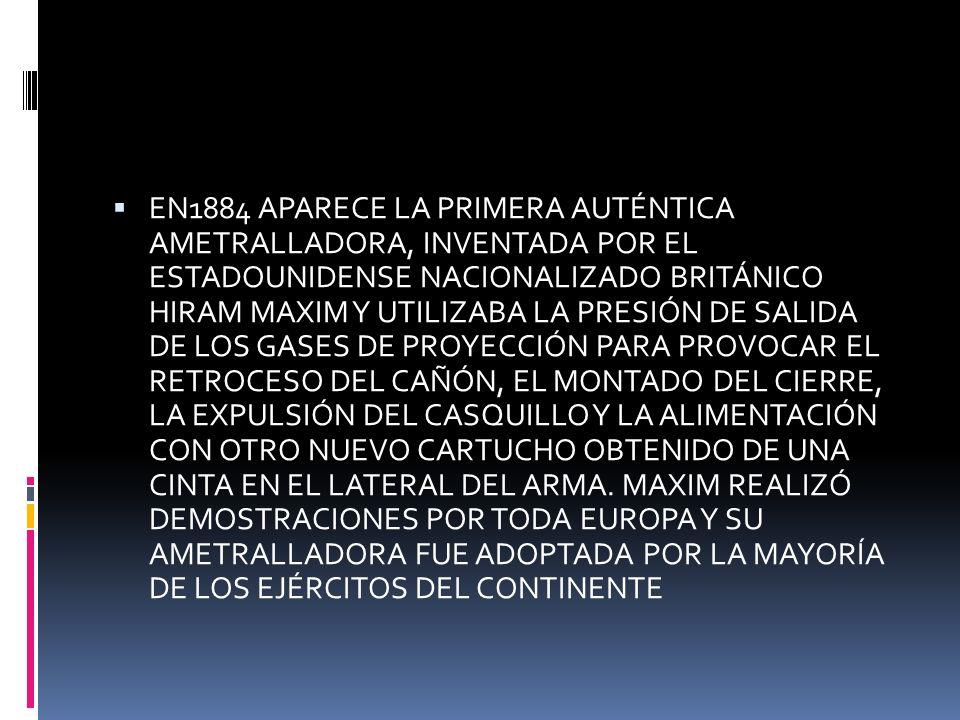 EN1884 APARECE LA PRIMERA AUTÉNTICA AMETRALLADORA, INVENTADA POR EL ESTADOUNIDENSE NACIONALIZADO BRITÁNICO HIRAM MAXIM Y UTILIZABA LA PRESIÓN DE SALID