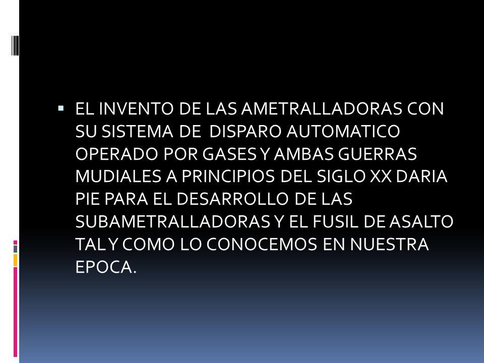 EL INVENTO DE LAS AMETRALLADORAS CON SU SISTEMA DE DISPARO AUTOMATICO OPERADO POR GASES Y AMBAS GUERRAS MUDIALES A PRINCIPIOS DEL SIGLO XX DARIA PIE PARA EL DESARROLLO DE LAS SUBAMETRALLADORAS Y EL FUSIL DE ASALTO TAL Y COMO LO CONOCEMOS EN NUESTRA EPOCA.