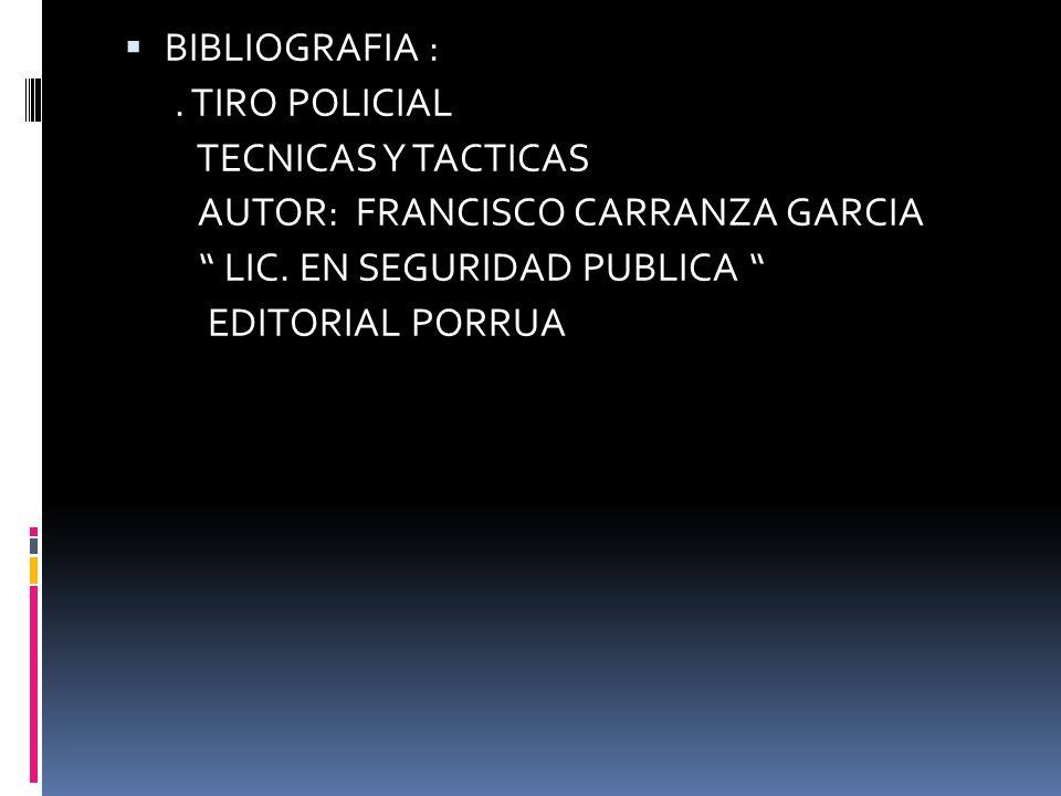 BIBLIOGRAFIA :. TIRO POLICIAL TECNICAS Y TACTICAS AUTOR: FRANCISCO CARRANZA GARCIA LIC. EN SEGURIDAD PUBLICA EDITORIAL PORRUA