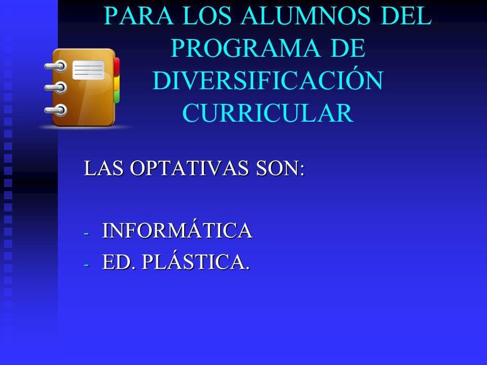 PARA LOS ALUMNOS DEL PROGRAMA DE DIVERSIFICACIÓN CURRICULAR LAS OPTATIVAS SON: - INFORMÁTICA - ED. PLÁSTICA.