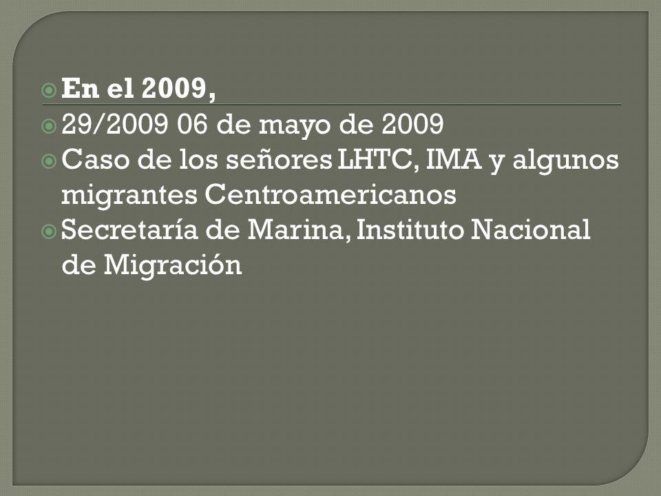 En el 2009, 29/2009 06 de mayo de 2009 Caso de los señores LHTC, IMA y algunos migrantes Centroamericanos Secretaría de Marina, Instituto Nacional de