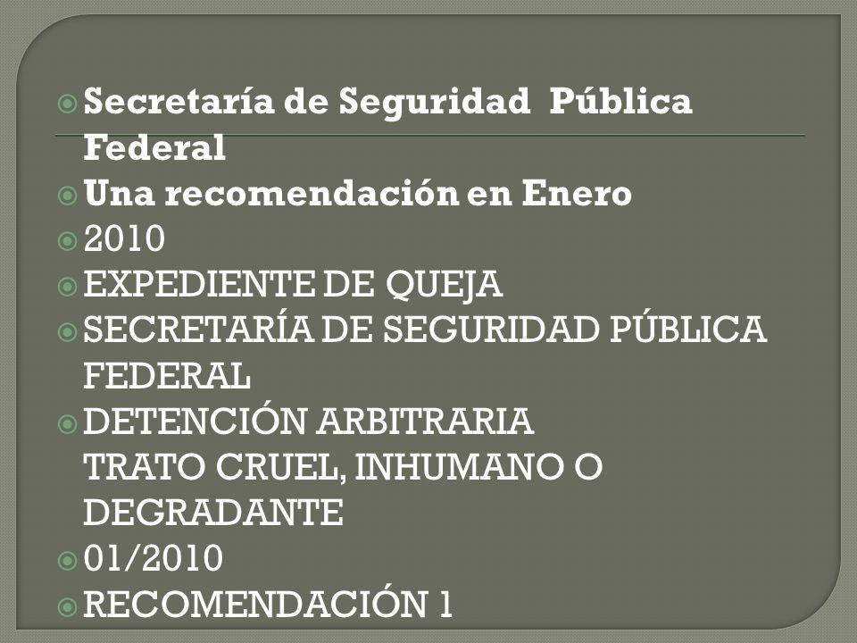 Secretaría de Seguridad Pública Federal Una recomendación en Enero 2010 EXPEDIENTE DE QUEJA SECRETARÍA DE SEGURIDAD PÚBLICA FEDERAL DETENCIÓN ARBITRAR