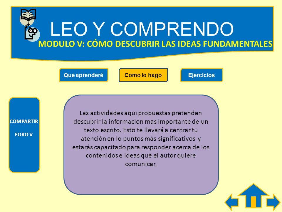 LEO Y COMPRENDO Que aprenderéComo lo hagoEjercicios COMPARTIR FORO V MODULO V: COMO DESCUBRIR LA IDEAS FUNDAMENTALES Durante el desarrollo de este Mód