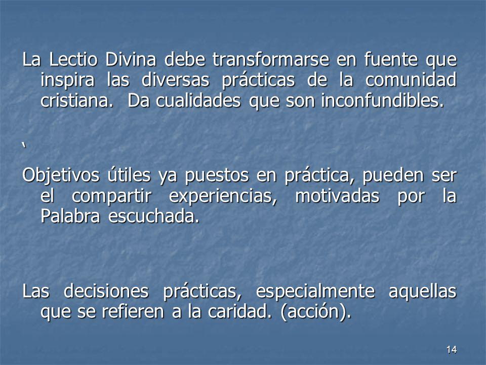 14 La Lectio Divina debe transformarse en fuente que inspira las diversas prácticas de la comunidad cristiana. Da cualidades que son inconfundibles. O