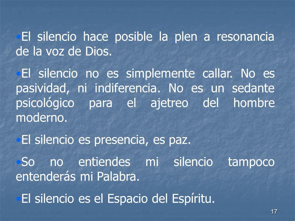17 El silencio hace posible la plen a resonancia de la voz de Dios. El silencio no es simplemente callar. No es pasividad, ni indiferencia. No es un s
