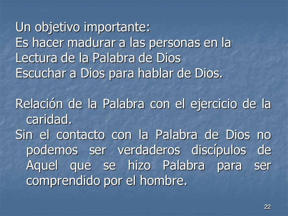 22 Un objetivo importante: Es hacer madurar a las personas en la Lectura de la Palabra de Dios Escuchar a Dios para hablar de Dios. Relación de la Pal