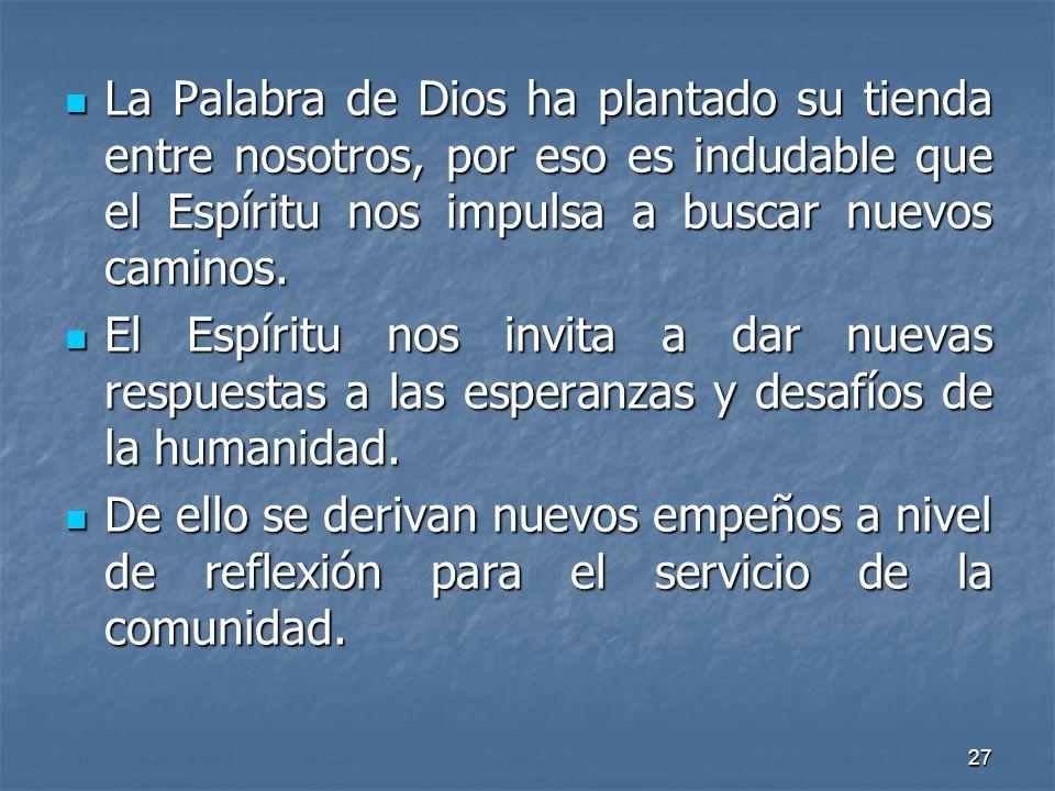 27 La Palabra de Dios ha plantado su tienda entre nosotros, por eso es indudable que el Espíritu nos impulsa a buscar nuevos caminos. La Palabra de Di