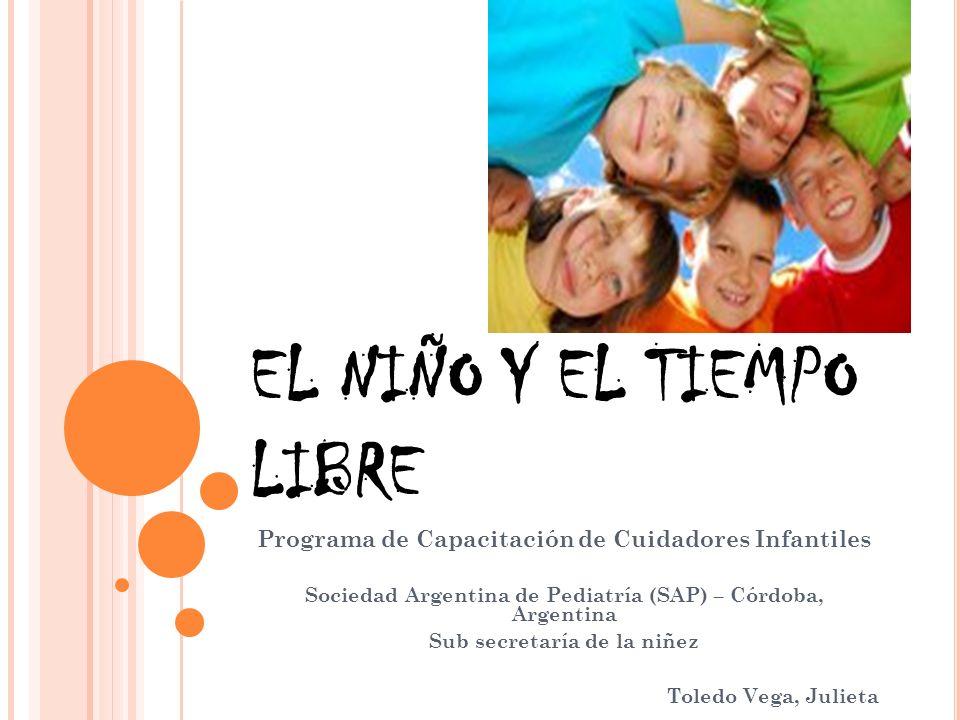 EL NIÑO Y EL TIEMPO LIBRE Programa de Capacitación de Cuidadores Infantiles Sociedad Argentina de Pediatría (SAP) – Córdoba, Argentina Sub secretaría de la niñez Toledo Vega, Julieta