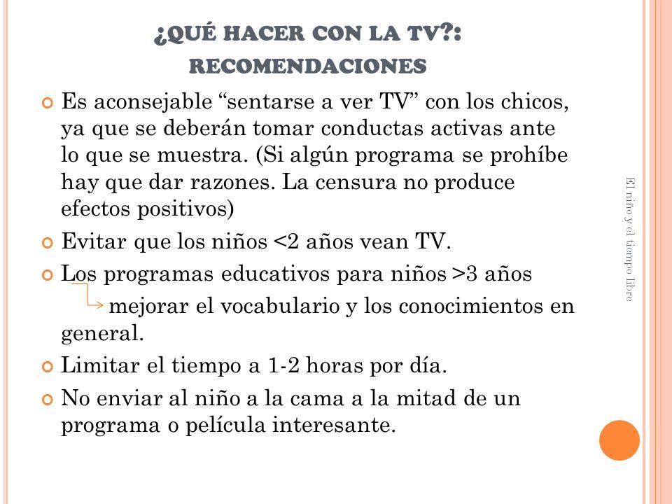 ¿ QUÉ HACER CON LA TV ?: RECOMENDACIONES Es aconsejable sentarse a ver TV con los chicos, ya que se deberán tomar conductas activas ante lo que se muestra.