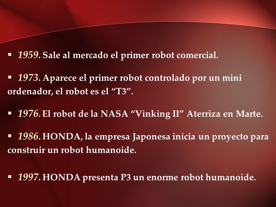 1959. Sale al mercado el primer robot comercial. 1973. Aparece el primer robot controlado por un mini ordenador, el robot es el T3. 1976. El robot de