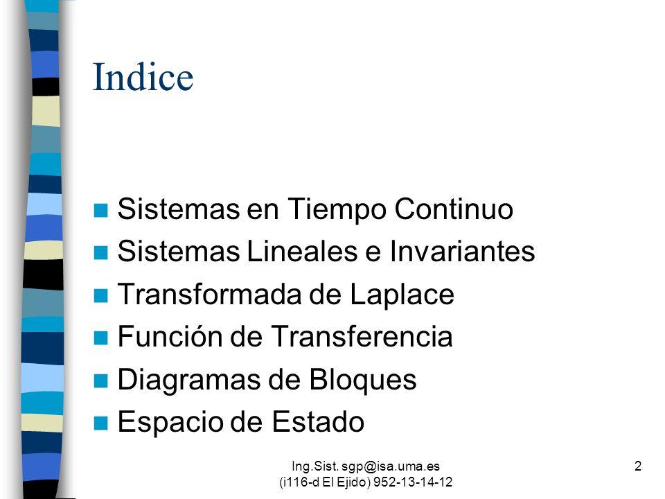 Ing.Sist. sgp@isa.uma.es (i116-d El Ejido) 952-13-14-12 2 Indice Sistemas en Tiempo Continuo Sistemas Lineales e Invariantes Transformada de Laplace F