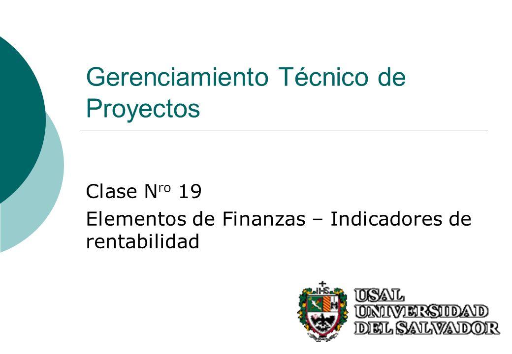 Gerenciamiento Técnico de Proyectos Clase N ro 19 Elementos de Finanzas – Indicadores de rentabilidad