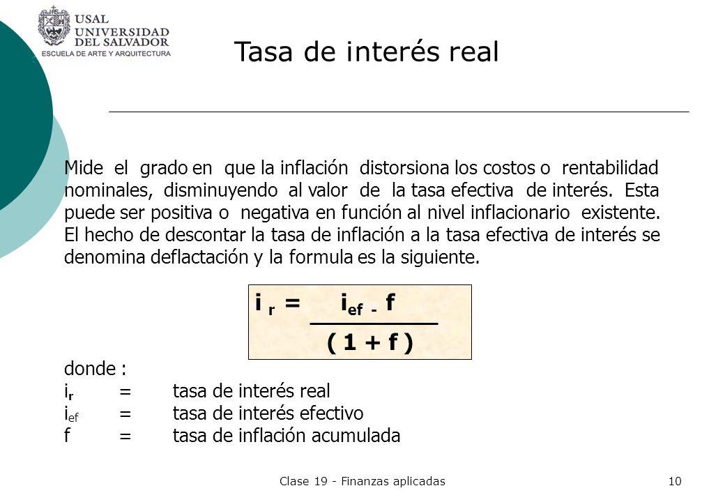 Clase 19 - Finanzas aplicadas10 Mide el grado en que la inflación distorsiona los costos o rentabilidad nominales, disminuyendo al valor de la tasa ef