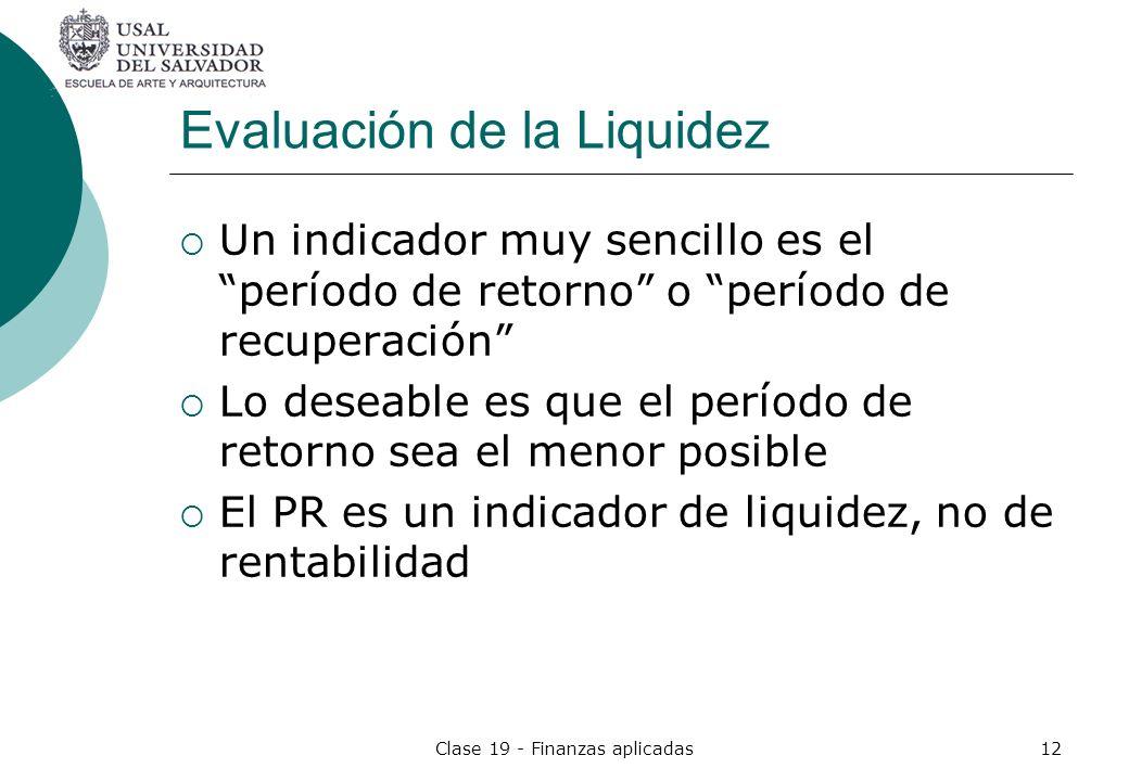 Clase 19 - Finanzas aplicadas12 Evaluación de la Liquidez Un indicador muy sencillo es el período de retorno o período de recuperación Lo deseable es