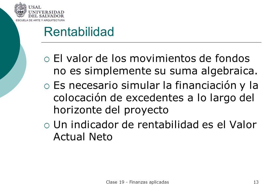 Clase 19 - Finanzas aplicadas13 Rentabilidad El valor de los movimientos de fondos no es simplemente su suma algebraica. Es necesario simular la finan