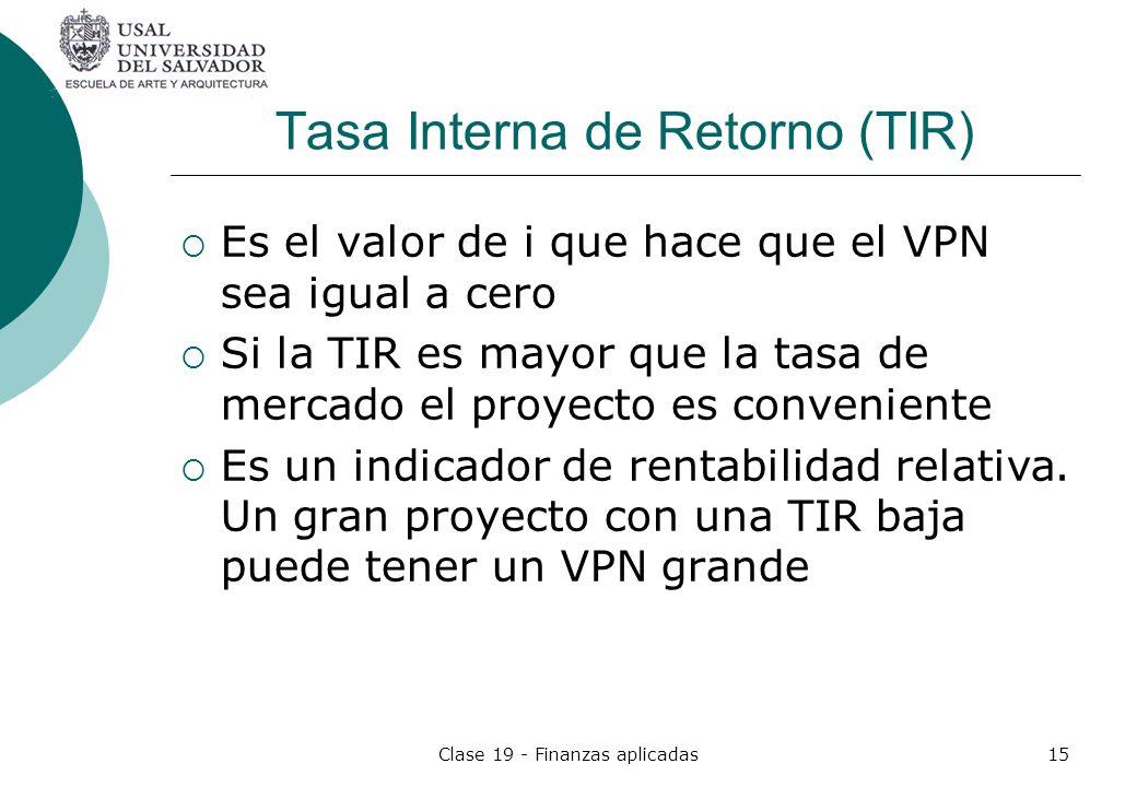 Clase 19 - Finanzas aplicadas15 Tasa Interna de Retorno (TIR) Es el valor de i que hace que el VPN sea igual a cero Si la TIR es mayor que la tasa de