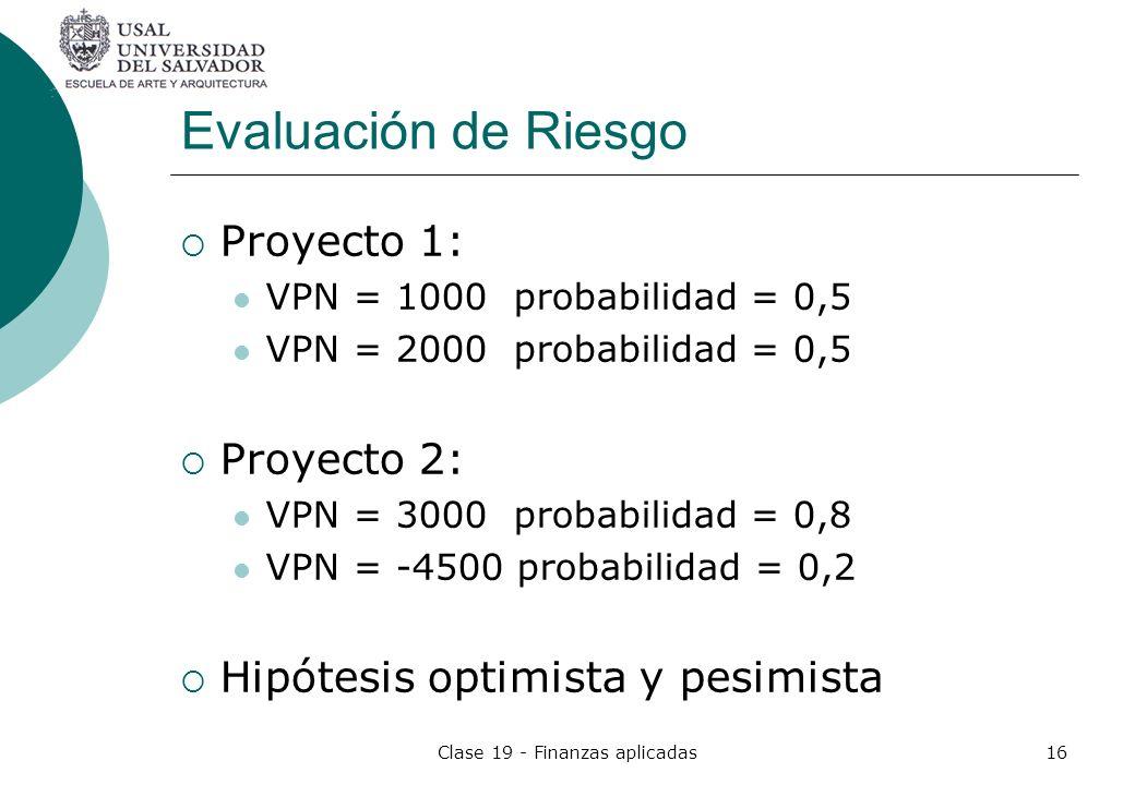 Clase 19 - Finanzas aplicadas16 Evaluación de Riesgo Proyecto 1: VPN = 1000 probabilidad = 0,5 VPN = 2000 probabilidad = 0,5 Proyecto 2: VPN = 3000 pr