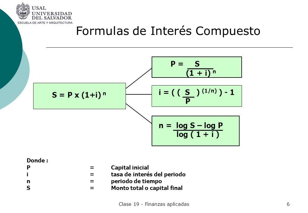 Clase 19 - Finanzas aplicadas6 Donde : P=Capital inicial i =tasa de interés del periodo n=periodo de tiempo S=Monto total o capital final P = S (1 + i