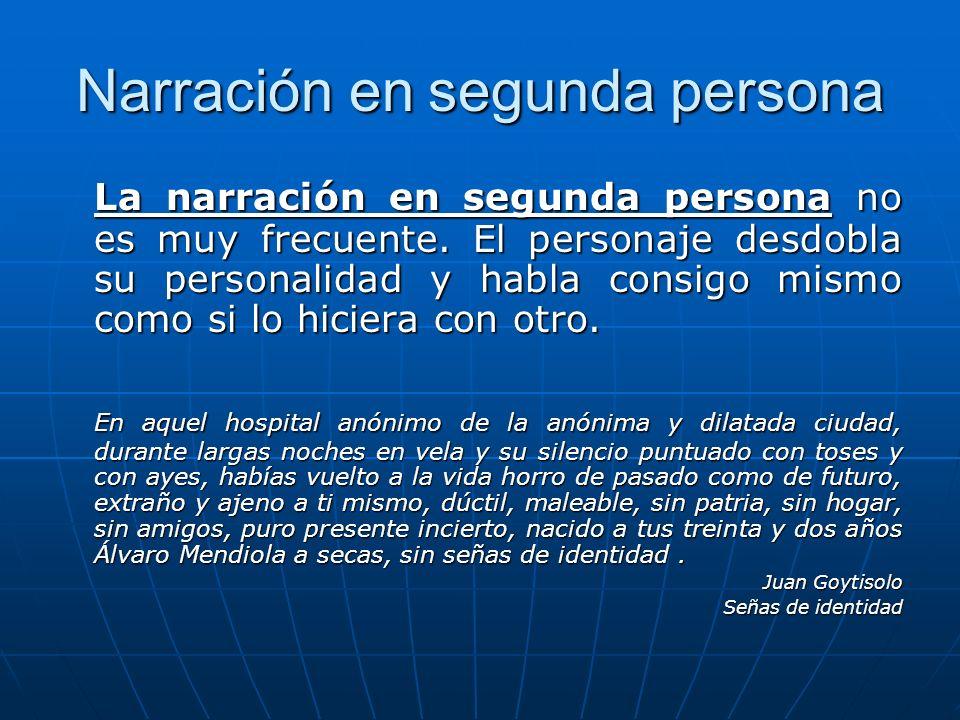 Narración en segunda persona La narración en segunda persona no es muy frecuente. El personaje desdobla su personalidad y habla consigo mismo como si