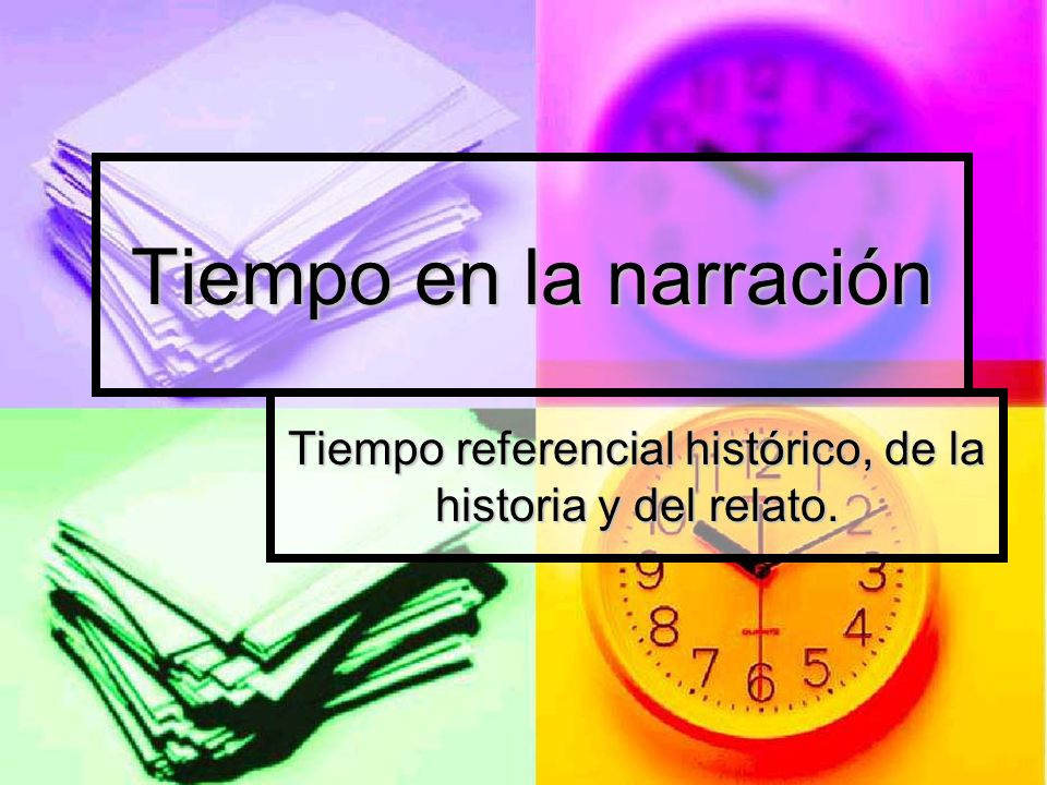 Tiempo en la narración Tiempo referencial histórico, de la historia y del relato.