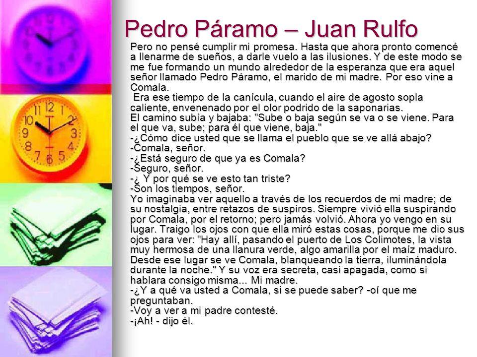 Pedro Páramo – Juan Rulfo Pero no pensé cumplir mi promesa. Hasta que ahora pronto comencé a llenarme de sueños, a darle vuelo a las ilusiones. Y de e