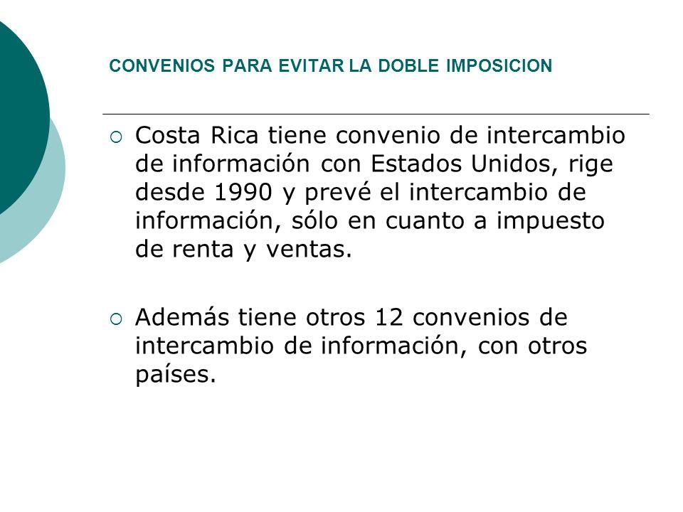 CONVENIOS PARA EVITAR LA DOBLE IMPOSICION Costa Rica tiene convenio de intercambio de información con Estados Unidos, rige desde 1990 y prevé el intercambio de información, sólo en cuanto a impuesto de renta y ventas.
