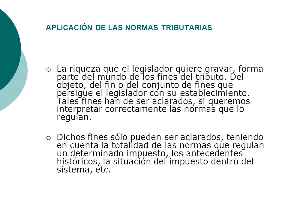APLICACIÓN DE LAS NORMAS TRIBUTARIAS La riqueza que el legislador quiere gravar, forma parte del mundo de los fines del tributo.