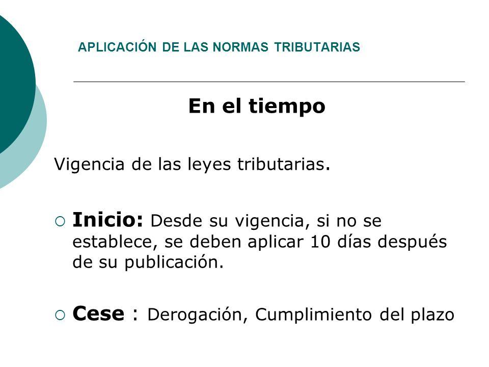 APLICACIÓN DE LAS NORMAS TRIBUTARIAS En el tiempo Vigencia de las leyes tributarias.