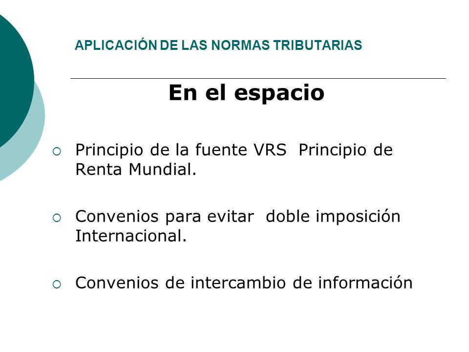 APLICACIÓN DE LAS NORMAS TRIBUTARIAS En el espacio Principio de la fuente VRS Principio de Renta Mundial.
