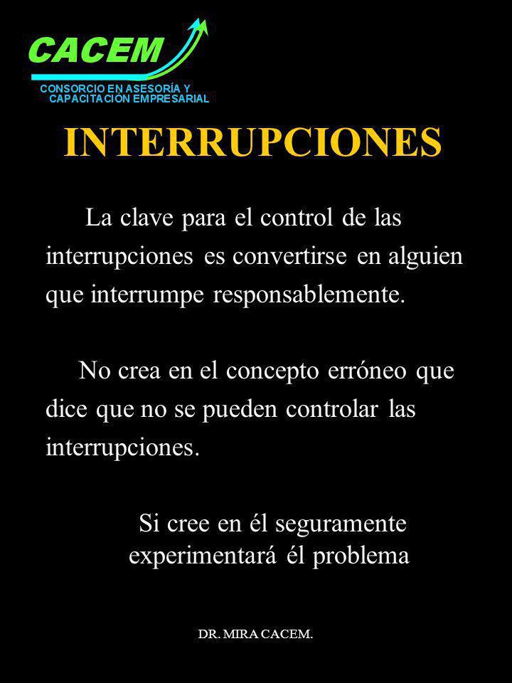 DR. MIRA CACEM. INTERRUPCIONES La clave para el control de las interrupciones es convertirse en alguien que interrumpe responsablemente. No crea en el