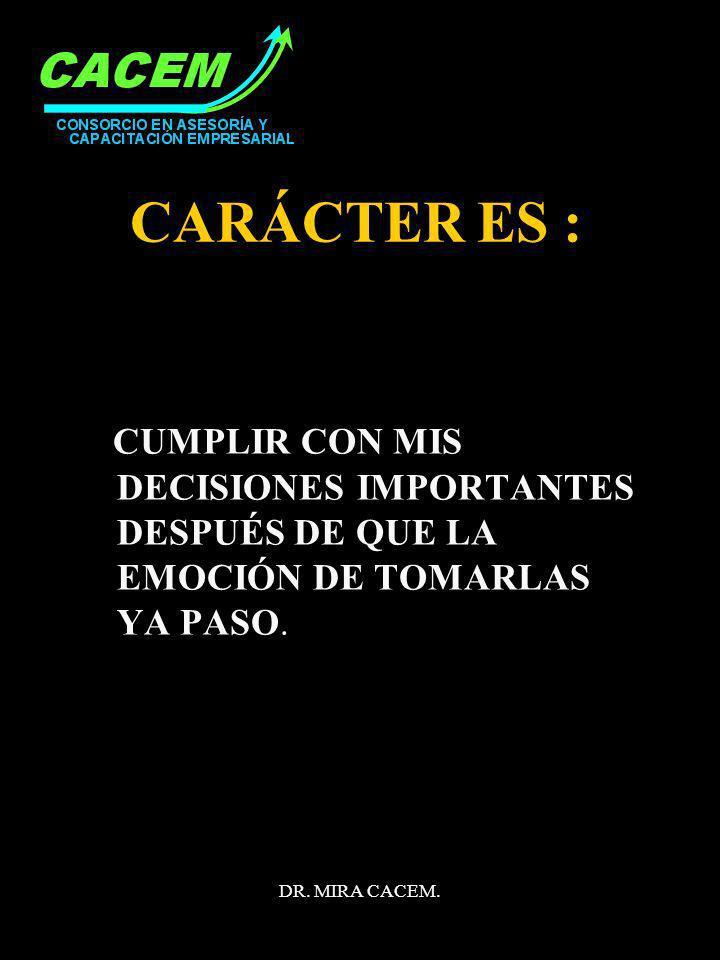 DR. MIRA CACEM. CARÁCTER ES : CUMPLIR CON MIS DECISIONES IMPORTANTES DESPUÉS DE QUE LA EMOCIÓN DE TOMARLAS YA PASO.