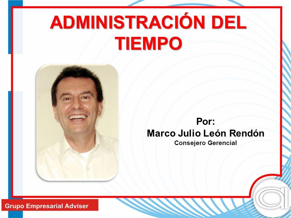 ADMINISTRACIÓN DEL TIEMPO Por: Marco Julio León Rendón Consejero Gerencial